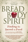 Bread, Body, Spirit: Finding the Sacred in Food by Alice Peck